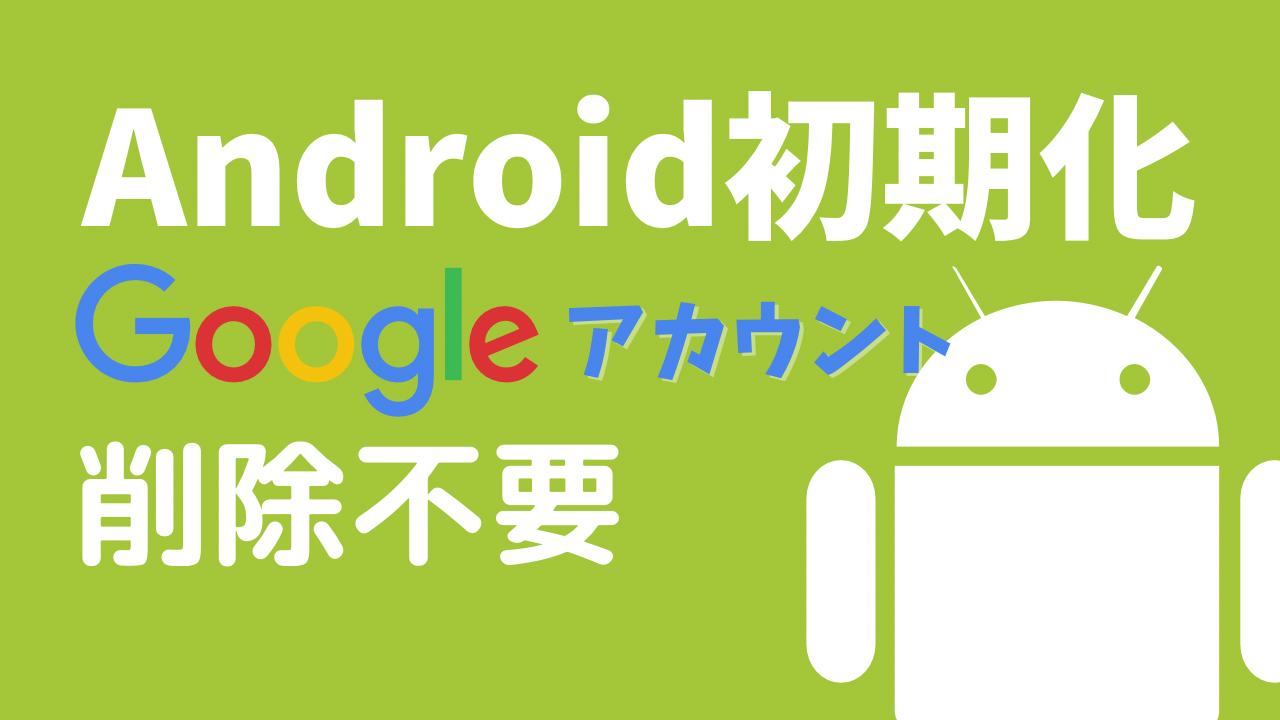 Android初期化でGoogleアカウントの削除は不要に
